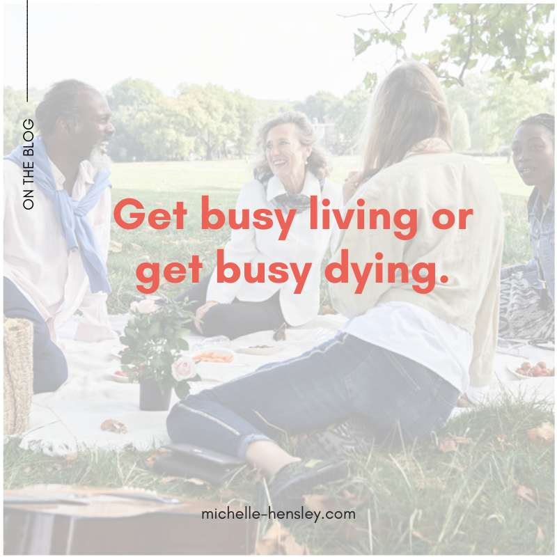 Get Busy Living Or Busy Dying Michelle Hensley